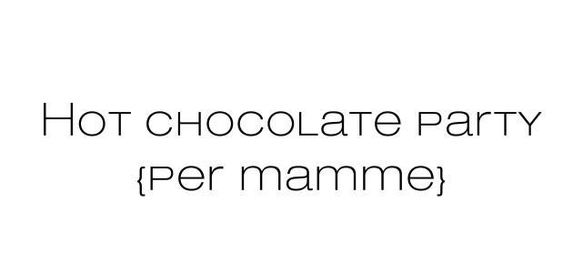 Hot chocolate party {per mamme}